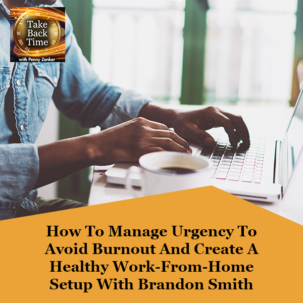 How To Manage Urgency To Avoid Burnout And Create A Healthy Work-From-Home Setup With Brandon Smith