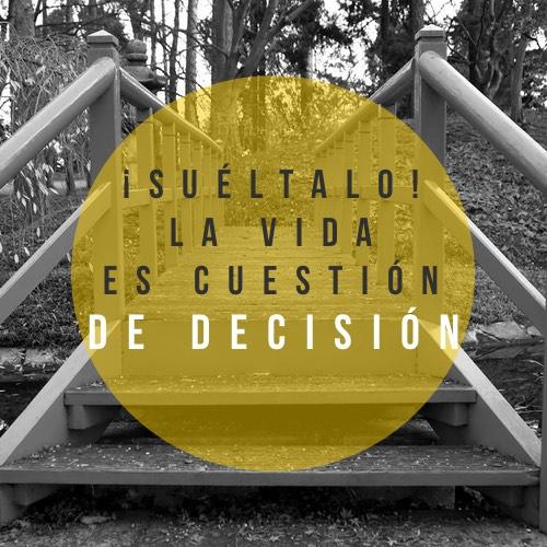 ¡Suéltalo! La vida es cuestión de decisión