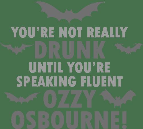 Motivet: You're not really drunk until you're speaking fluent Ozzy Osbourne
