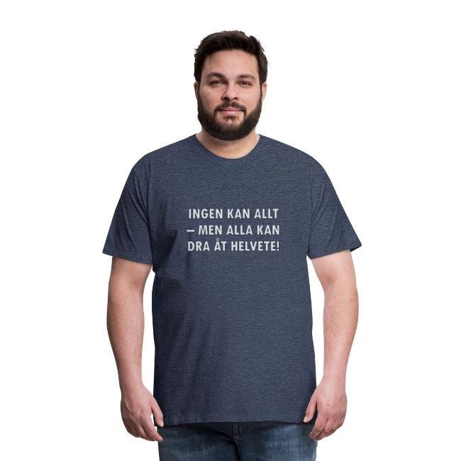Ingen kan allt - men alla kan dra åt helvete - Premium T-shirt herr