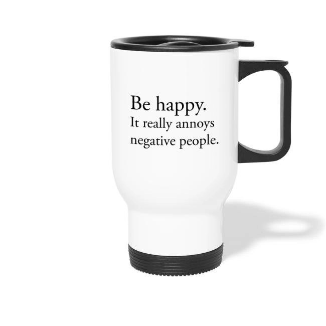 Be happy. It really annoys negative people. - Termosmugg