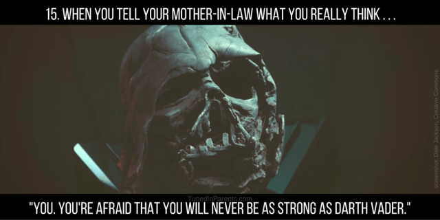 Tuned In Parents - Star Wars-Parenting Mashup - #15 When you tell your mother-in-law what you really think... -You. You're afraid that you will never be as strong as Darth Vader.-