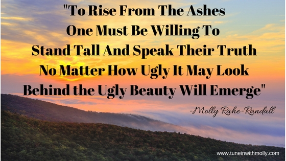 To Rise From The AshesOne Must Be Willing To Stand Tall And Speak Their TruthNo Matter How Ugly It May LookBehind the Ugly Beauty Will Emerge
