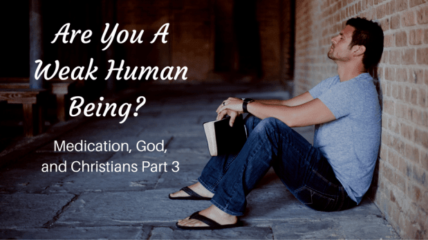 ARE YOU A WEAK HUMAN BEING? MEDICATION, GOD, AND CHRISTIANS PART 3