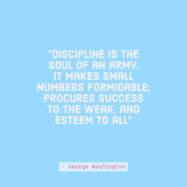 Discipline is the soul of an army. It makes small numbers formidable; procures success to the weak, and esteem to all quote