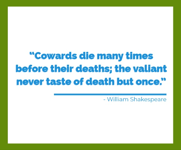 Cowards die many times before their deaths; the valiant never taste of death but once.