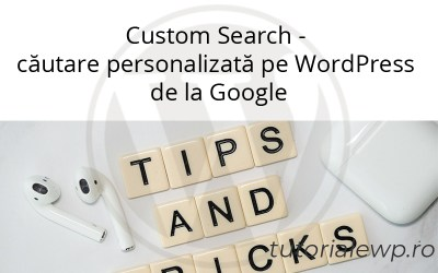 Custom Search – căutare personalizată pe WordPress de la Google