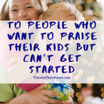 To People Who Want To Praise Their Kids But Can't Get Started