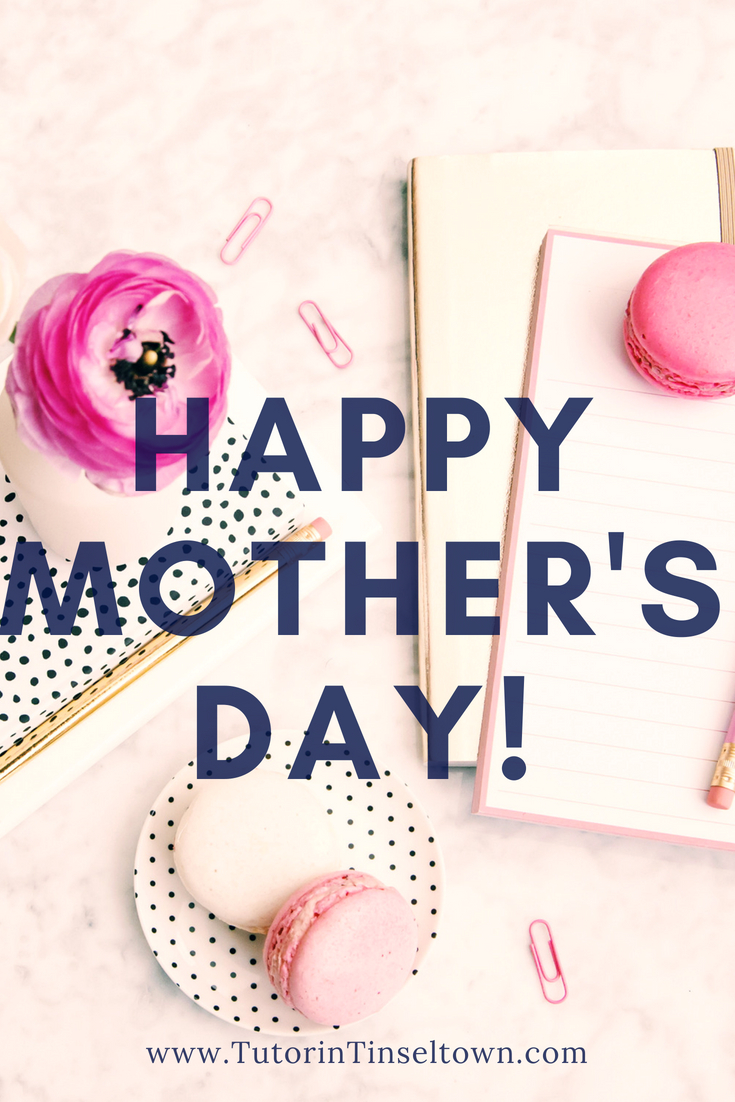 This Tutor in Tinseltown blog article by Stephanie Ortega is dedicated to celebrating moms everywhere on this Mother's Day 2018.