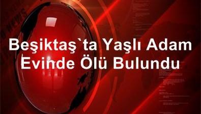 Beşiktaş'ta Yaşlı Adam Evinde Ölü Bulundu
