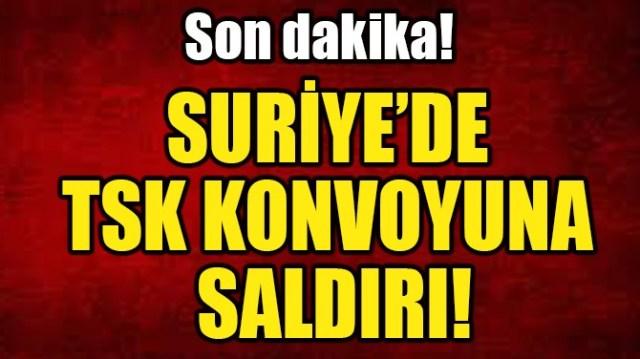 SURİYE'DE TSK KONVOYUNA SALDIRI!