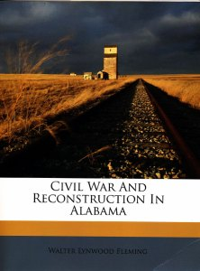 Civil War and Reconstruction in Alabama; by Walter Lynwood Fleming