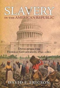 Slavery in the American Republic – Developing the Federal Government, 1791-1861 By David F. Ericson