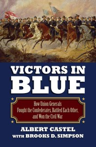Victors in Blue; How Union Generals Fought the Confederates, Battled Each Other, and Won the Civil War  By Albert Castel with Brooks D. Simpson
