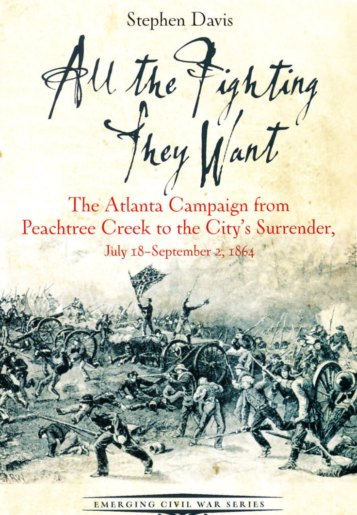 All the Fighting They Want: The Atlanta Campaign from Peachtree Creek to the City's Surrender, July 18-September 2, 1864