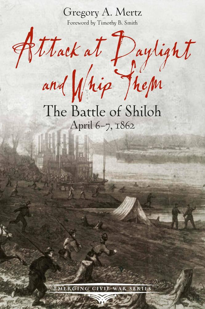 Attack at Daylight and Whip Them: The Battle of Shiloh, April 6-7, 1862