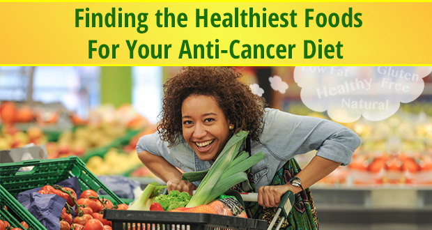 Finding the Healthiest Foods For Your Anti-Cancer Diet