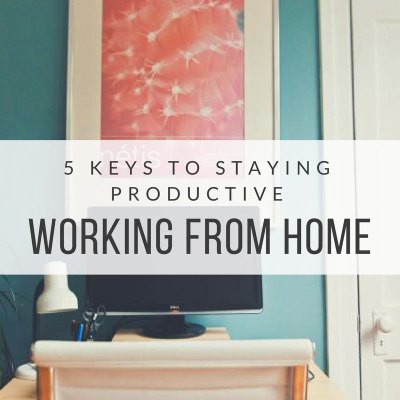5 Keys to Staying Productive Working From Home