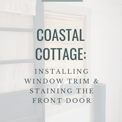 Coastal Cottage:  Installing New Window Trim & our Stained Front Door
