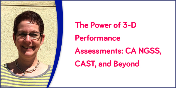The Power of 3-D Performance Assessments: CA NGSS, CAST, and Beyond