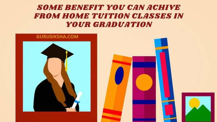 What Extra Benefit Can You Achieve From The Home Tuition Classes Of Your Graduation Subjects?