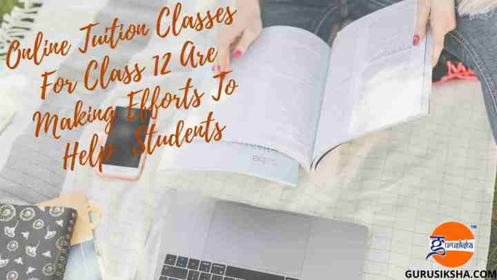How Online Tuition Classes For Class 12 Are Making Efforts To Help The Students?