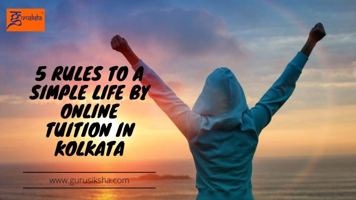 5 Rules To A Simple Life By Online Tuition In Kolkata
