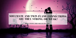 Soulmate And Twin Flame Connections: Are They Strong or Weak?