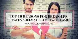 Top 10 Reasons for Break-ups for Soulmates and Twin Flames