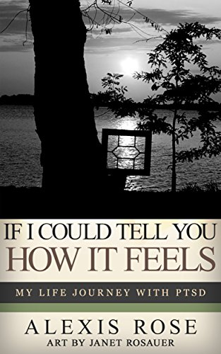 If I Could Tell You How It Feels: My Life Journey With PTSD Alexis Rose