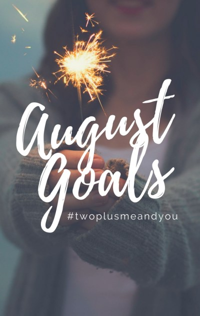 August Goals | twoplusmeandyou.com