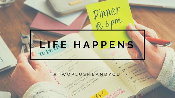Life Happens | twoplusmeandyou.com