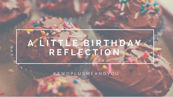 A Little Birthday Reflection | twoplusmeandyou.com