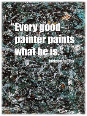 """Every good painter paints what he is"" --Jackson Pollock"