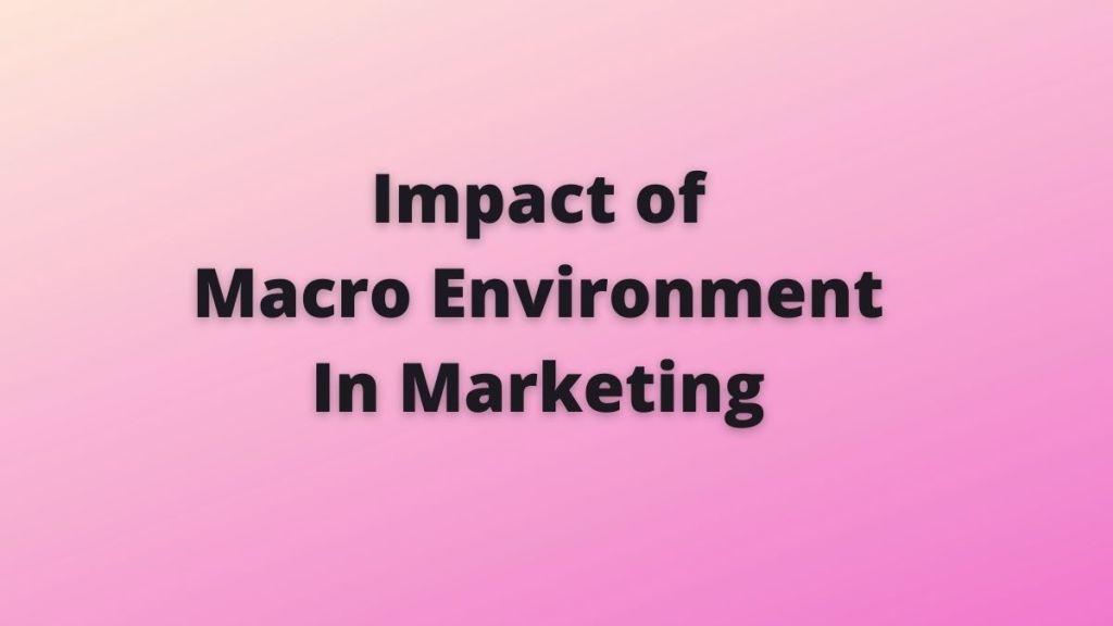 Impact of Macro Environment In Marketing