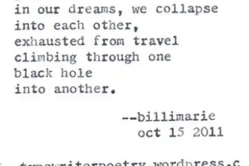 """I Saw You Last Night"" by Billimarie Lubiano Robinson - ""Who says sleep / is subconscious? We don't / just meet / in our dreams, we collapse / into each other, / exhausted from travel / climbing through one / black hole / into another."" (Typewriter Poetry)"