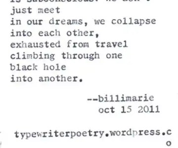 """""""I Saw You Last Night"""" by Billimarie Lubiano Robinson - """"Who says sleep / is subconscious? We don't / just meet / in our dreams, we collapse / into each other, / exhausted from travel / climbing through one / black hole / into another."""" (Typewriter Poetry)"""