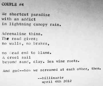 """""""Couple #4"""" by Billimarie Lubiano Robinson - """"We shortcut paradise / with an addict / in lightning canopy rain. // Adrenaline thins. / The road gives; / no walls, no brakes, // no dead end to blame. / A cruel sail / beyond sand, clay. Sea vine roots. // And god--how we screamed at each other, then."""""""