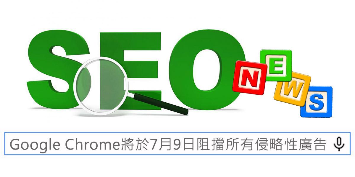 Google Chrome將於7月9日阻擋所有侵略性廣告