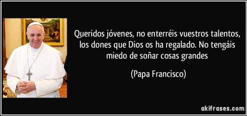 frase-queridos-jovenes-no-enterreis-vuestros-talentos-los-dones-que-dios-os-ha-regalado-no-tengais-papa-francisco-111916