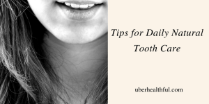 Tips for Daily Natural Tooth Care