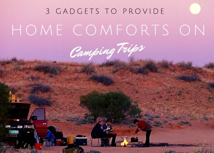 3 Gadgets to Provide Home Comforts on Camping Trips