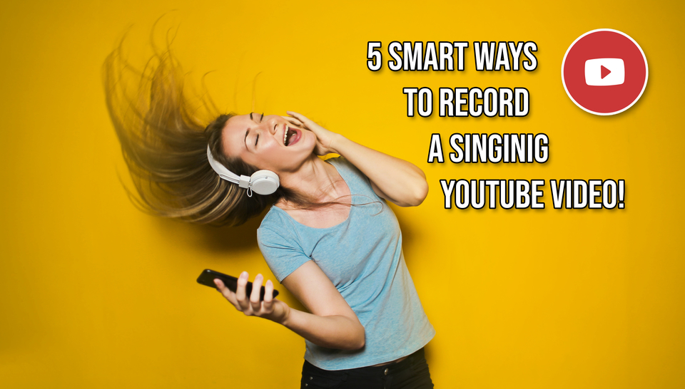 5 Smart Ways To Record A Singing Video For Youtube 2019 Update