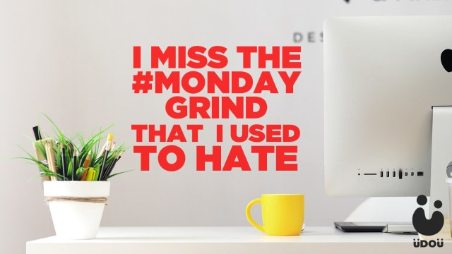 i-miss-the-monday-grind-that-i-used-to-hate.jpeg