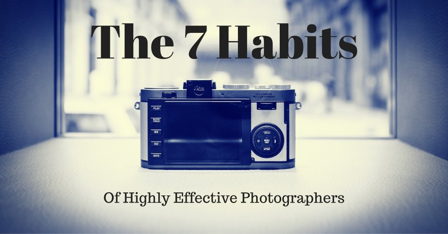 The 7 Habits of Highly Effective Photographers