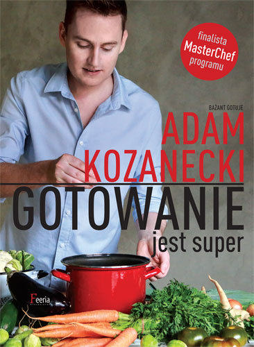 """""""Gotowanie jest super"""" – recenzja książki Adama Kozaneckiego"""