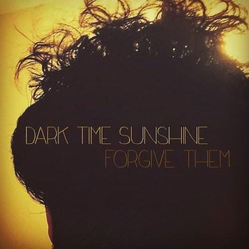 """Dark Time Sunshine - """"Forgive Them"""""""