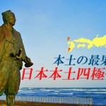 本土の最果てへ… 日本本土四極への旅