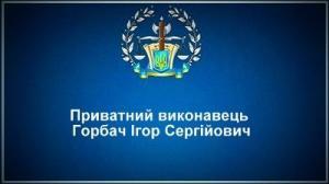 Приватний виконавець Горбач Ігор Сергійович