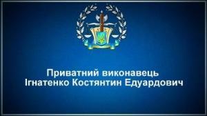 Приватний виконавець Ігнатенко Костянтин Едуардович